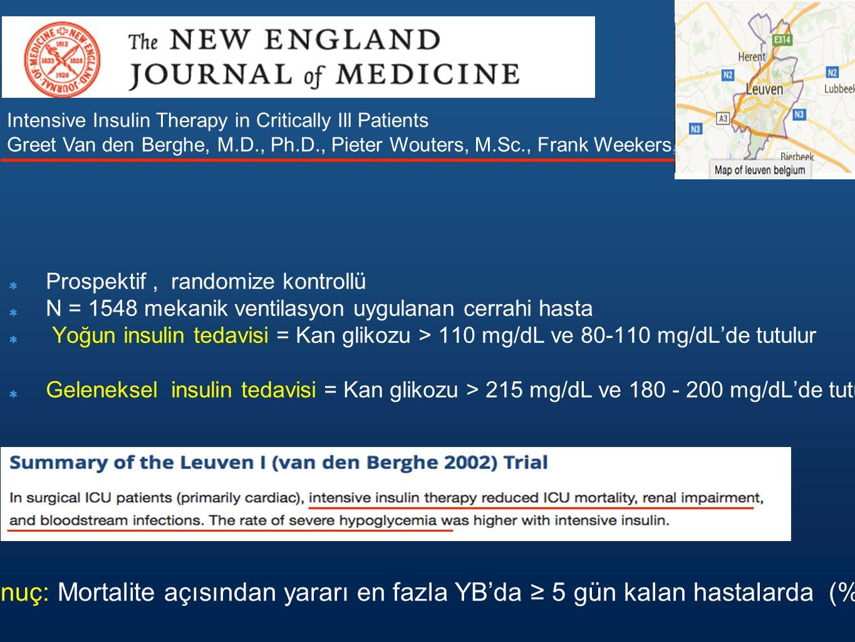 Prospektif, randomize kontrollü N = 1548 mekanik ventilasyon uygulanan cerrahi hasta Yoğun insulin tedavisi = Kan glikozu > 110 mg/dL ve 80-110 mg/dL'de tutulur Geleneksel insulin tedavisi = Kan glikozu > 215 mg/dL ve 180 - 200 mg/dL'de tutulur Intensive Insulin Therapy in Critically Ill Patients Greet Van den Berghe, M.D., Ph.D., Pieter Wouters, M.Sc., Frank Weekers, M.D., Primer sonuç: Mortalite açısından yararı en fazla YB'da ≥ 5 gün kalan hastalarda (%4.6 - %8)
