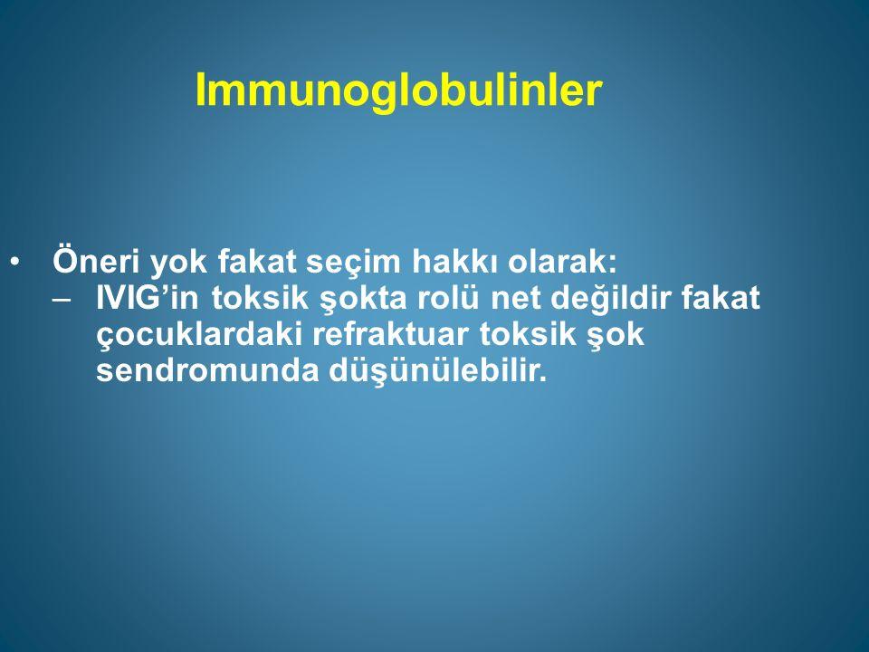 Immunoglobulinler Öneri yok fakat seçim hakkı olarak: –IVIG'in toksik şokta rolü net değildir fakat çocuklardaki refraktuar toksik şok sendromunda düşünülebilir.