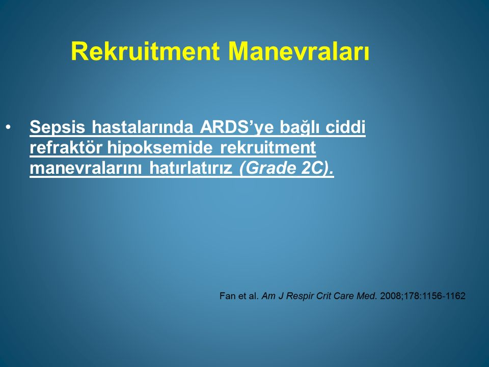 Rekruitment Manevraları Sepsis hastalarında ARDS'ye bağlı ciddi refraktör hipoksemide rekruitment manevralarını hatırlatırız (Grade 2C).