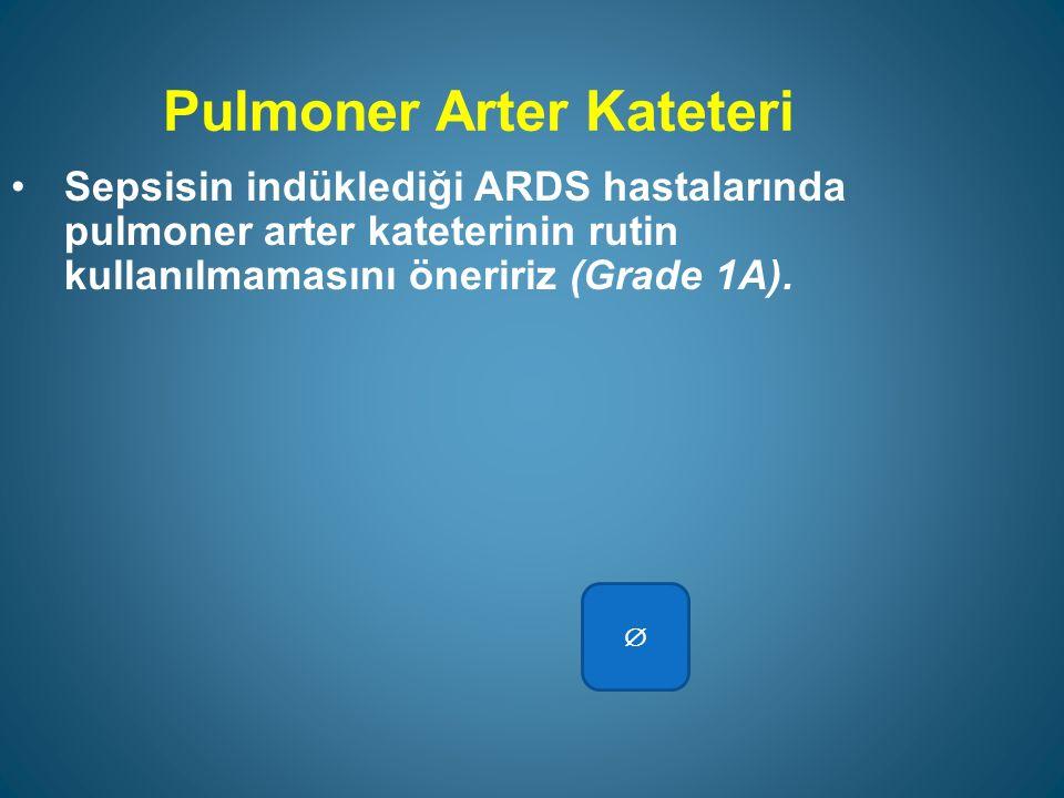 Pulmoner Arter Kateteri Sepsisin indüklediği ARDS hastalarında pulmoner arter kateterinin rutin kullanılmamasını öneririz (Grade 1A).