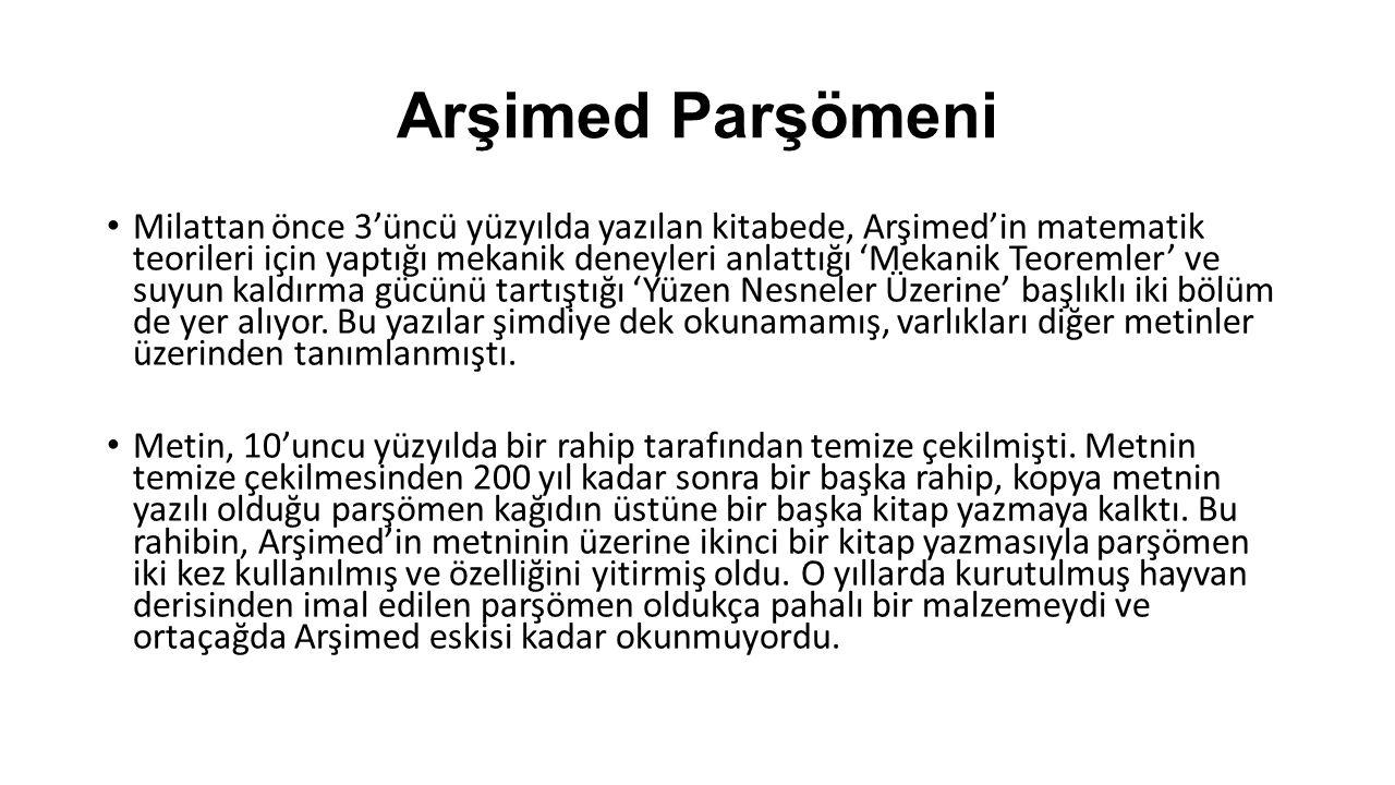 Arşimed Parşömeni Milattan önce 3'üncü yüzyılda yazılan kitabede, Arşimed'in matematik teorileri için yaptığı mekanik deneyleri anlattığı 'Mekanik Teoremler' ve suyun kaldırma gücünü tartıştığı 'Yüzen Nesneler Üzerine' başlıklı iki bölüm de yer alıyor.