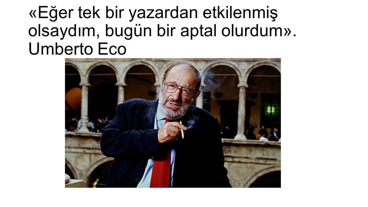 «Eğer tek bir yazardan etkilenmiş olsaydım, bugün bir aptal olurdum». Umberto Eco