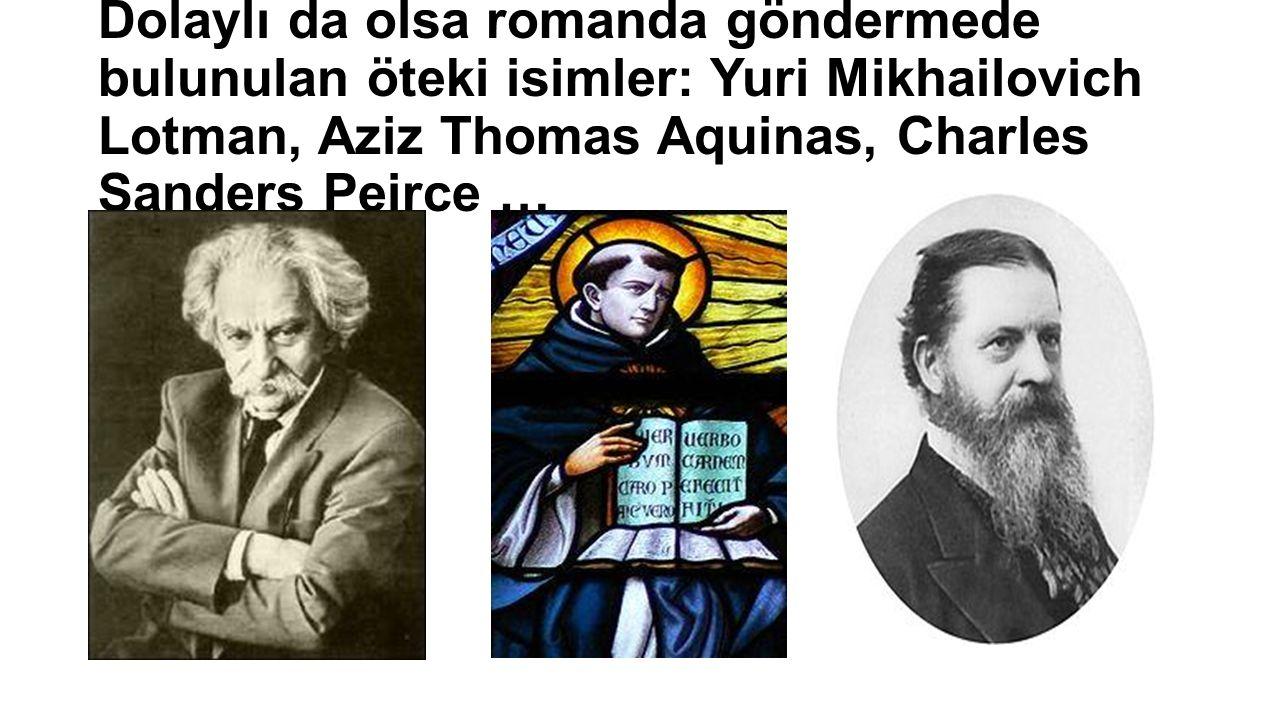 Dolaylı da olsa romanda göndermede bulunulan öteki isimler: Yuri Mikhailovich Lotman, Aziz Thomas Aquinas, Charles Sanders Peirce …