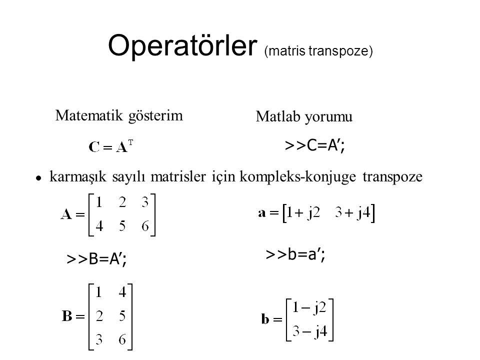 Operatörler (matris transpoze) Matematik gösterim Matlab yorumu >>C=A'; karmaşık sayılı matrisler için kompleks-konjuge transpoze >>B=A'; >>b=a';