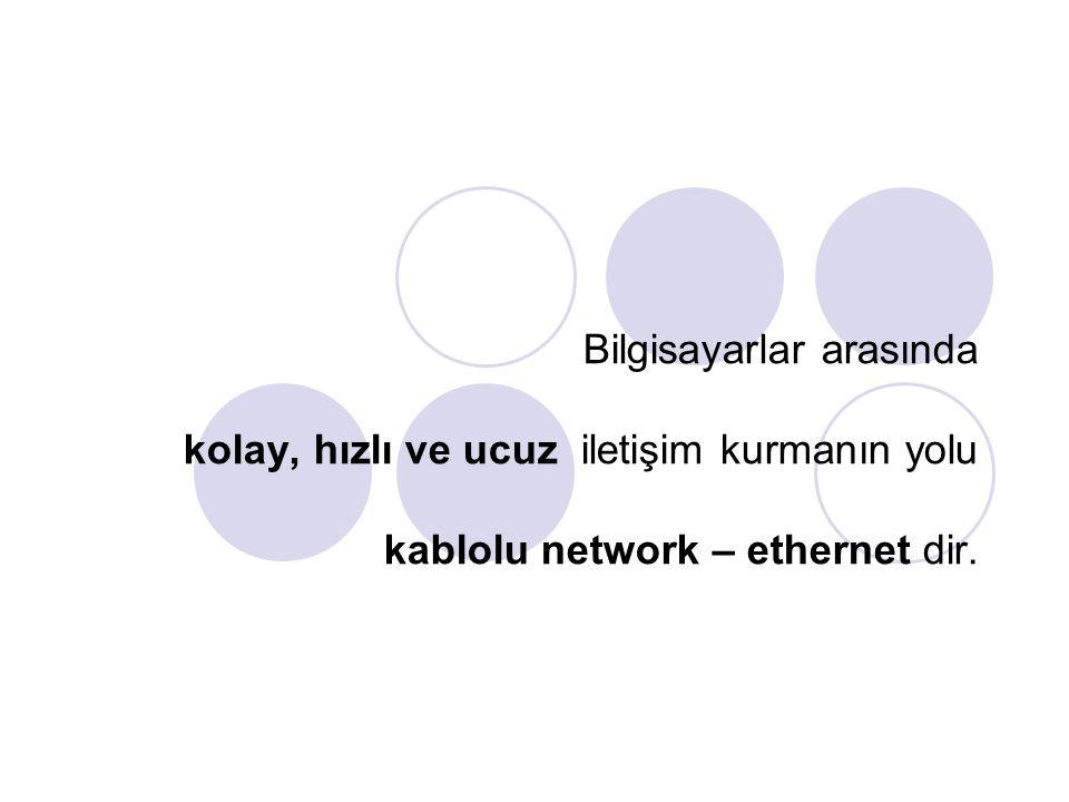 Bilgisayarlar arasında kolay, hızlı ve ucuz iletişim kurmanın yolu kablolu network – ethernet dir.