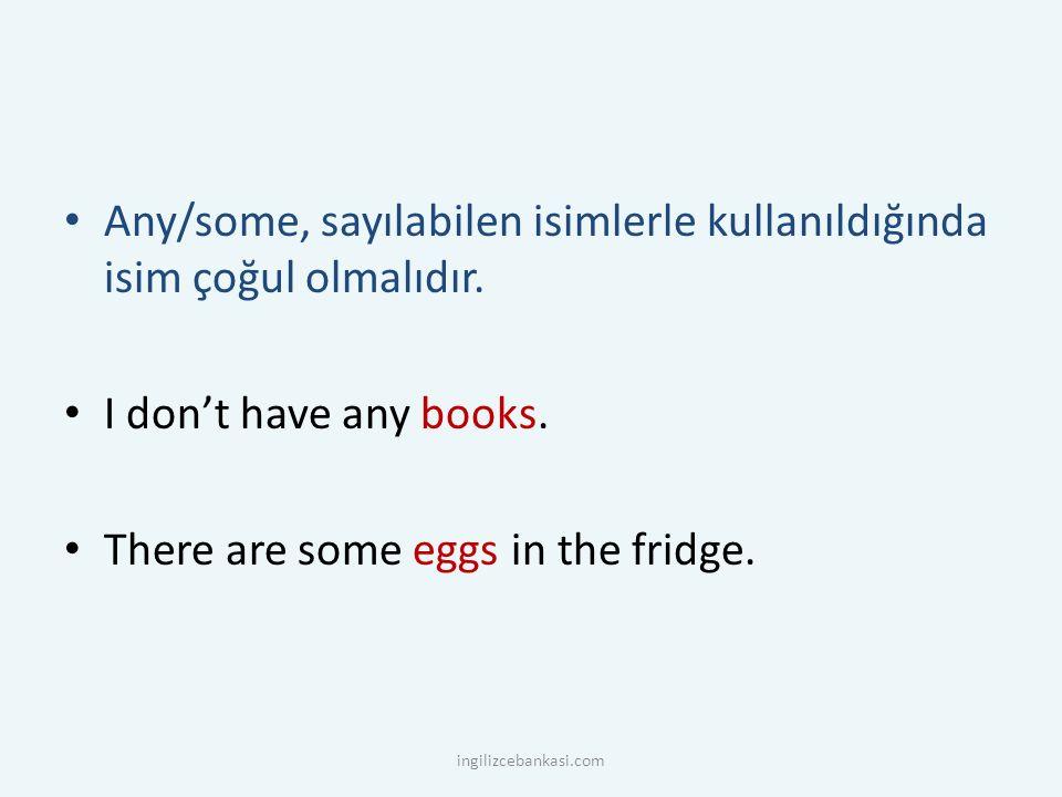 Any/some, sayılabilen isimlerle kullanıldığında isim çoğul olmalıdır. I don't have any books. There are some eggs in the fridge. ingilizcebankasi.com