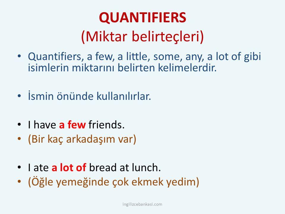 QUANTIFIERS (Miktar belirteçleri) Quantifiers, a few, a little, some, any, a lot of gibi isimlerin miktarını belirten kelimelerdir. İsmin önünde kulla