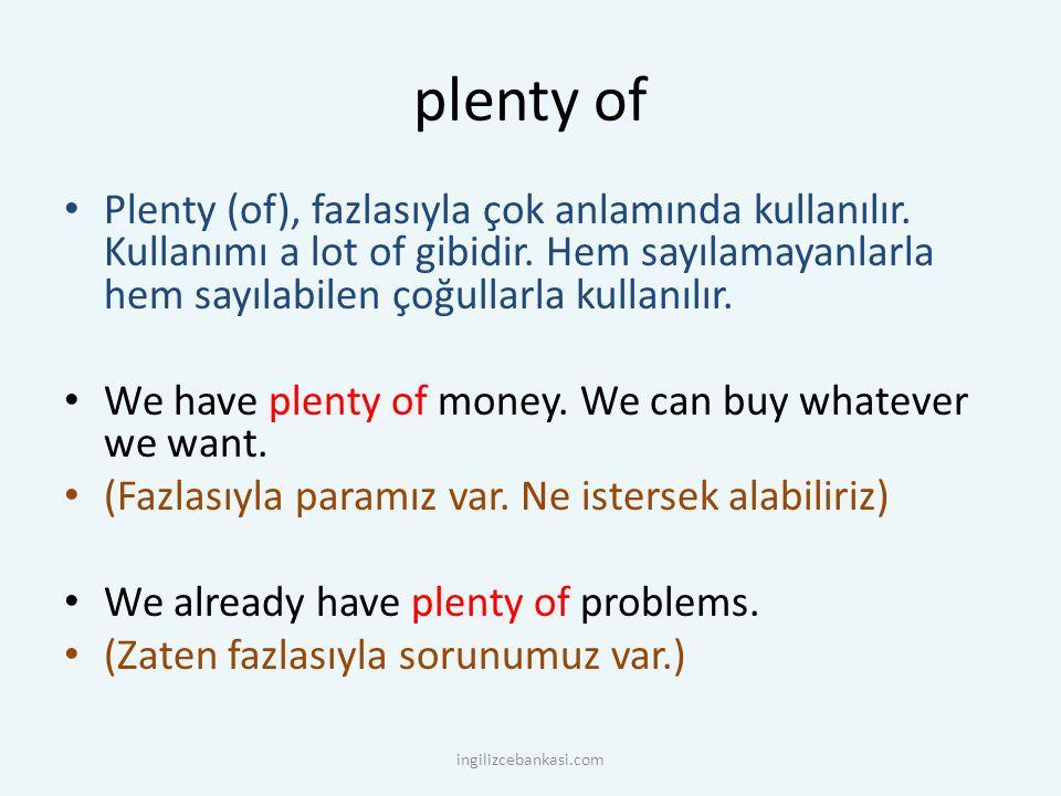 plenty of Plenty (of), fazlasıyla çok anlamında kullanılır. Kullanımı a lot of gibidir. Hem sayılamayanlarla hem sayılabilen çoğullarla kullanılır. We