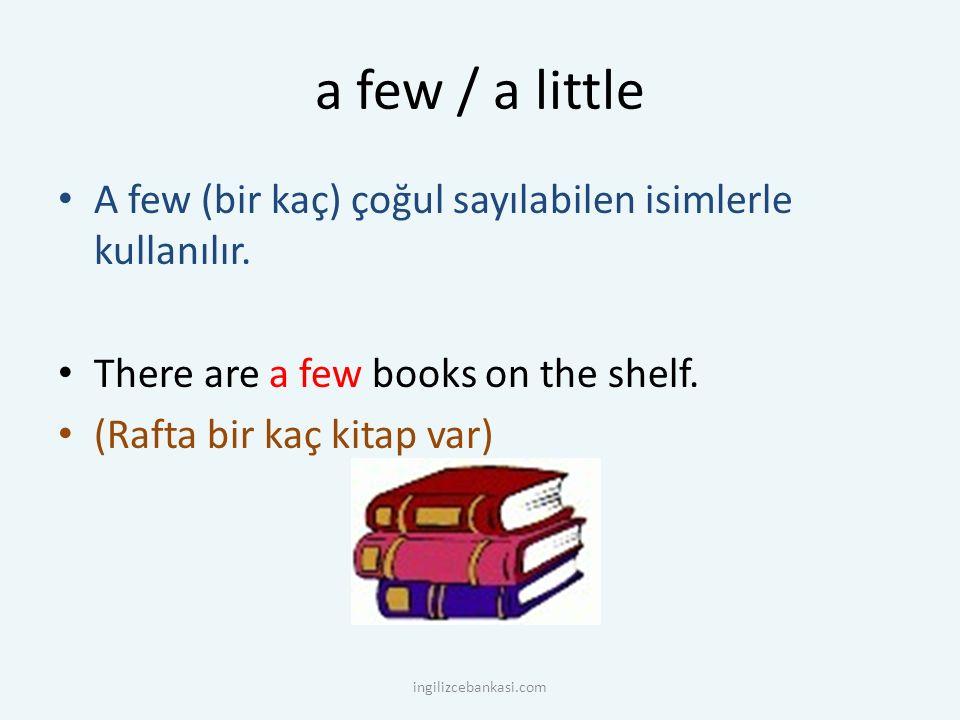 a few / a little A few (bir kaç) çoğul sayılabilen isimlerle kullanılır. There are a few books on the shelf. (Rafta bir kaç kitap var) ingilizcebankas