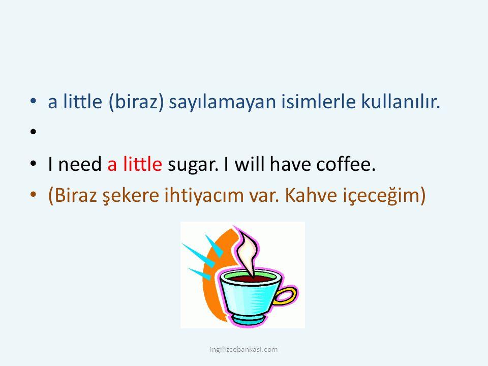 a little (biraz) sayılamayan isimlerle kullanılır. I need a little sugar. I will have coffee. (Biraz şekere ihtiyacım var. Kahve içeceğim) ingilizceba