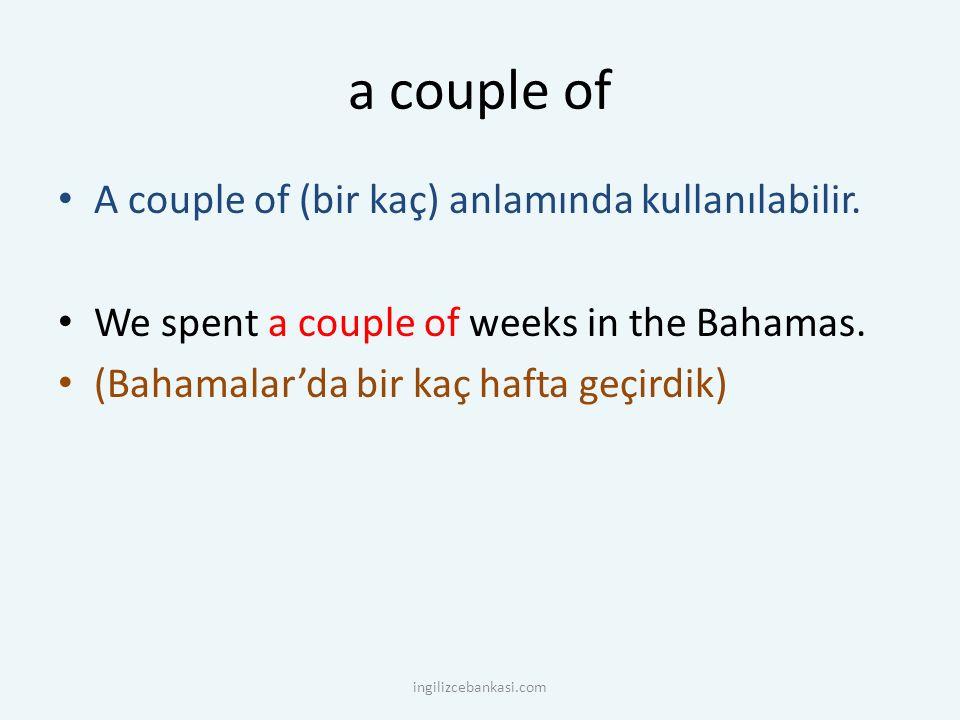 a couple of A couple of (bir kaç) anlamında kullanılabilir. We spent a couple of weeks in the Bahamas. (Bahamalar'da bir kaç hafta geçirdik) ingilizce