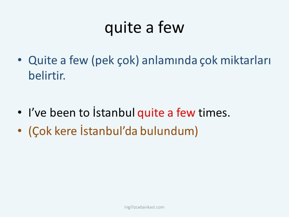 quite a few Quite a few (pek çok) anlamında çok miktarları belirtir. I've been to İstanbul quite a few times. (Çok kere İstanbul'da bulundum) ingilizc