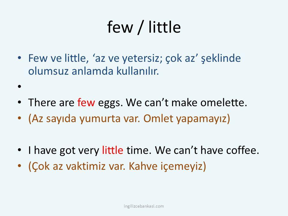 few / little Few ve little, 'az ve yetersiz; çok az' şeklinde olumsuz anlamda kullanılır. There are few eggs. We can't make omelette. (Az sayıda yumur