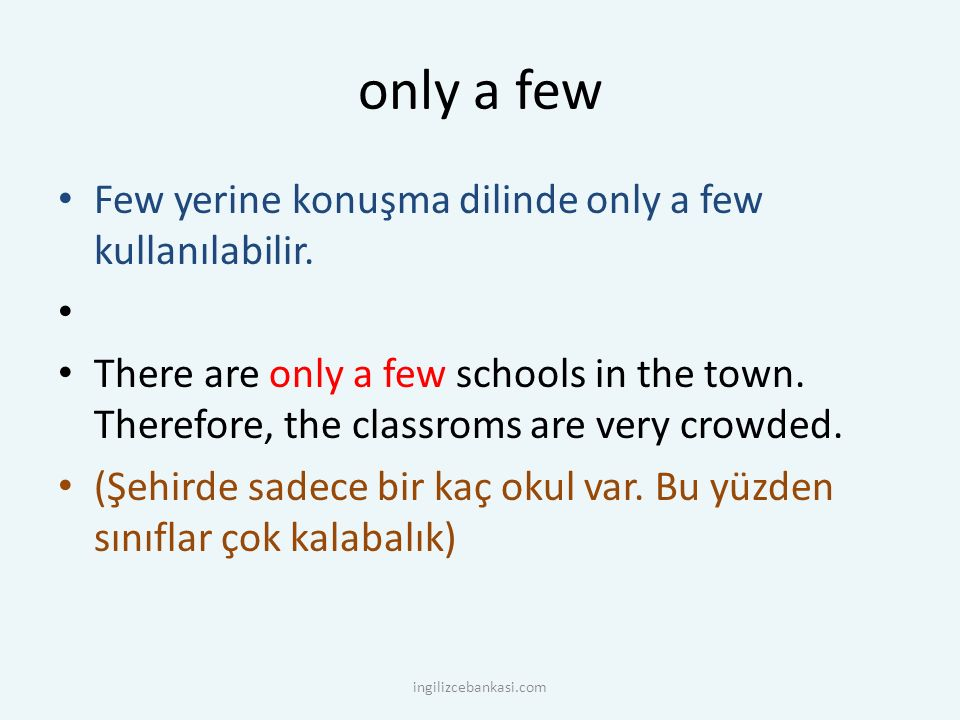 only a few Few yerine konuşma dilinde only a few kullanılabilir. There are only a few schools in the town. Therefore, the classroms are very crowded.