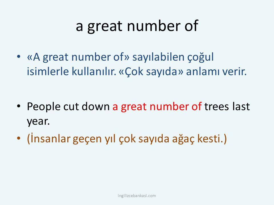 a great number of «A great number of» sayılabilen çoğul isimlerle kullanılır. «Çok sayıda» anlamı verir. People cut down a great number of trees last