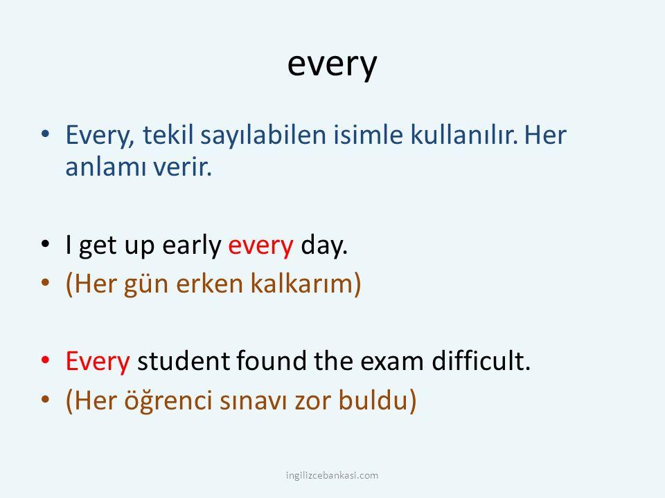 every Every, tekil sayılabilen isimle kullanılır. Her anlamı verir. I get up early every day. (Her gün erken kalkarım) Every student found the exam di