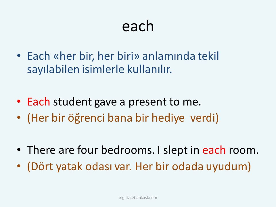 each Each «her bir, her biri» anlamında tekil sayılabilen isimlerle kullanılır. Each student gave a present to me. (Her bir öğrenci bana bir hediye ve