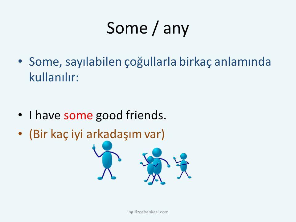 Some / any Some, sayılabilen çoğullarla birkaç anlamında kullanılır: I have some good friends. (Bir kaç iyi arkadaşım var) ingilizcebankasi.com