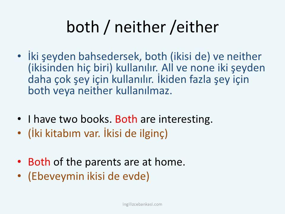 both / neither /either İki şeyden bahsedersek, both (ikisi de) ve neither (ikisinden hiç biri) kullanılır. All ve none iki şeyden daha çok şey için ku