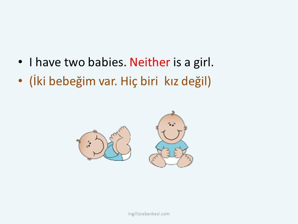 I have two babies. Neither is a girl. (İki bebeğim var. Hiç biri kız değil) ingilizcebankasi.com