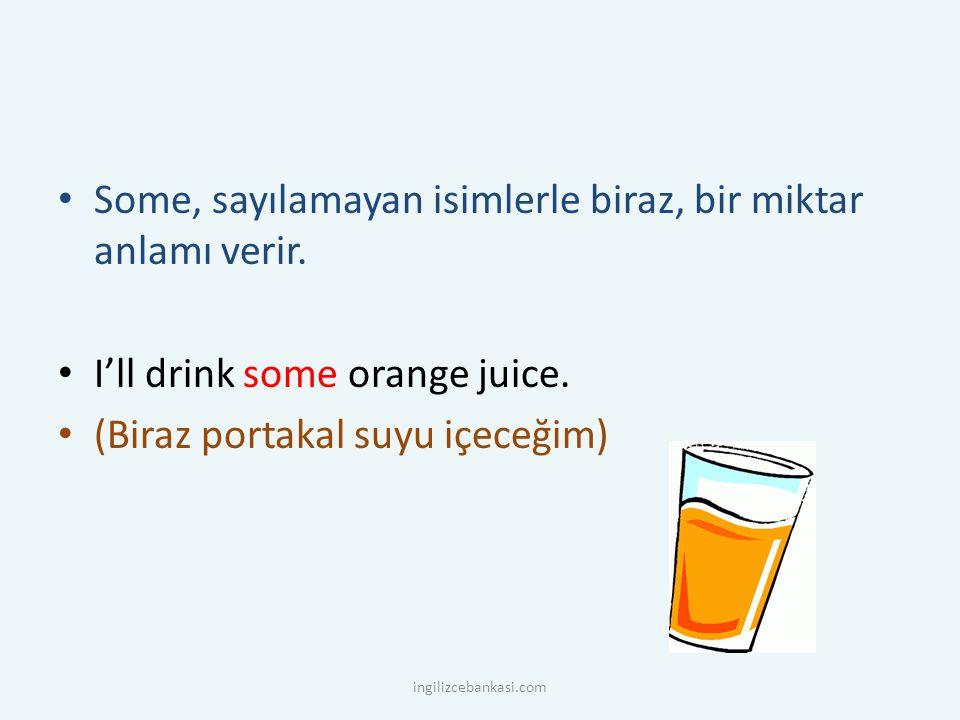 Some, sayılamayan isimlerle biraz, bir miktar anlamı verir. I'll drink some orange juice. (Biraz portakal suyu içeceğim) ingilizcebankasi.com