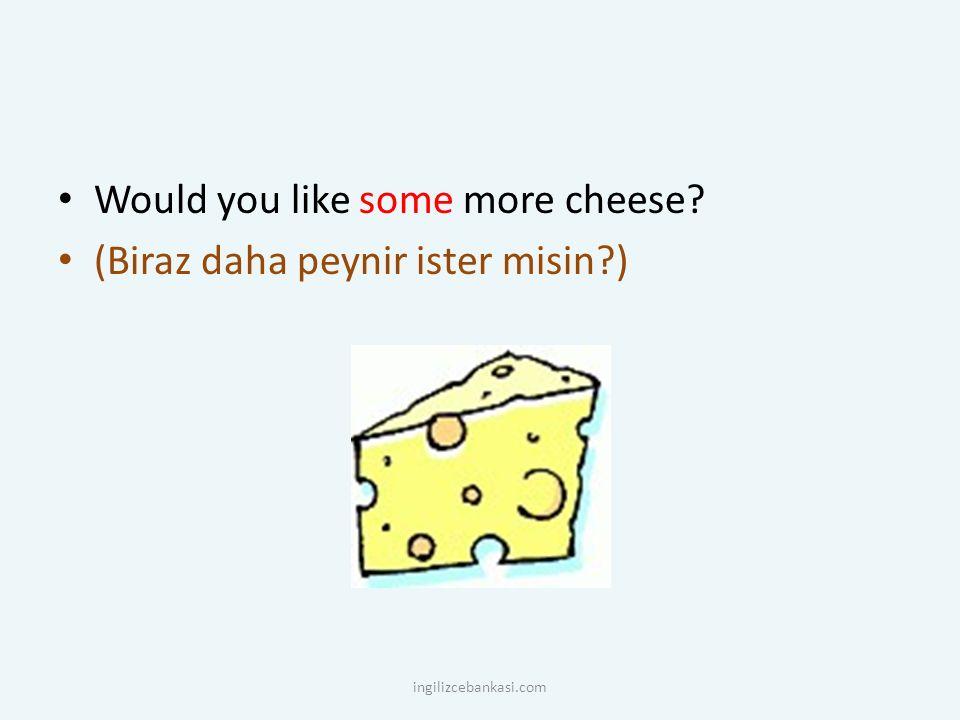 Would you like some more cheese? (Biraz daha peynir ister misin?) ingilizcebankasi.com