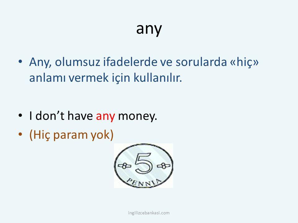 any Any, olumsuz ifadelerde ve sorularda «hiç» anlamı vermek için kullanılır. I don't have any money. (Hiç param yok) ingilizcebankasi.com