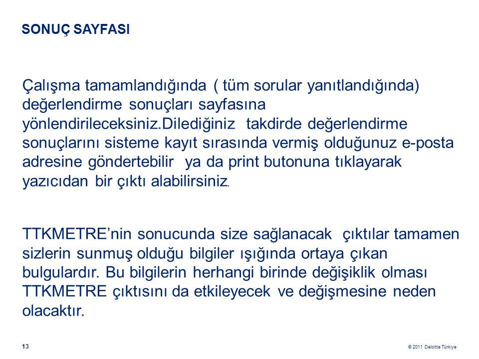 © 2011 Deloitte Türkiye 13 SONUÇ SAYFASI Çalışma tamamlandığında ( tüm sorular yanıtlandığında) değerlendirme sonuçları sayfasına yönlendirileceksiniz.Dilediğiniz takdirde değerlendirme sonuçlarını sisteme kayıt sırasında vermiş olduğunuz e-posta adresine göndertebilir ya da print butonuna tıklayarak yazıcıdan bir çıktı alabilirsiniz.