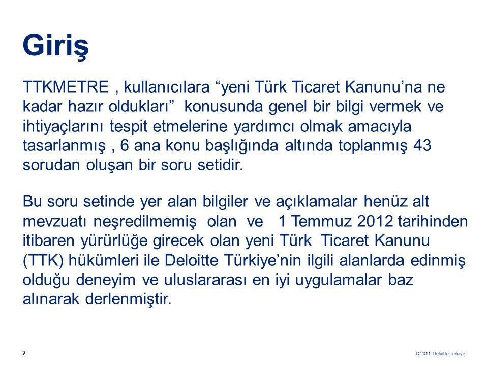 © 2011 Deloitte Türkiye 2 Giriş TTKMETRE, kullanıcılara yeni Türk Ticaret Kanunu'na ne kadar hazır oldukları konusunda genel bir bilgi vermek ve ihtiyaçlarını tespit etmelerine yardımcı olmak amacıyla tasarlanmış, 6 ana konu başlığında altında toplanmış 43 sorudan oluşan bir soru setidir.