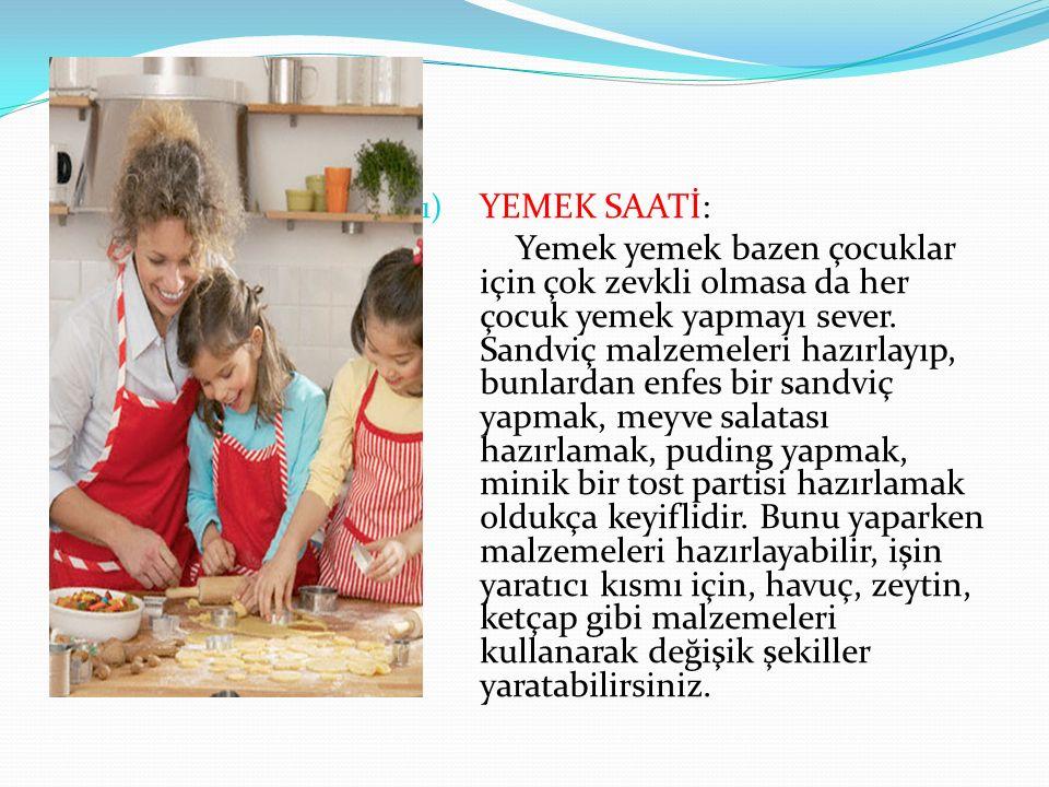 1) YEMEK SAATİ: Yemek yemek bazen çocuklar için çok zevkli olmasa da her çocuk yemek yapmayı sever.