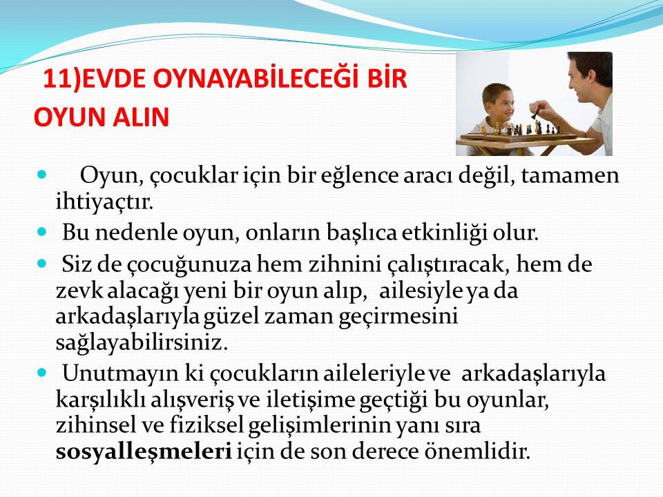 11)EVDE OYNAYABİLECEĞİ BİR OYUN ALIN Oyun, çocuklar için bir eğlence aracı değil, tamamen ihtiyaçtır.