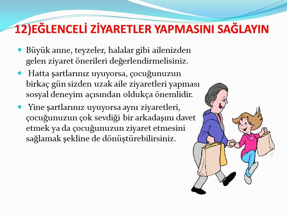 12)EĞLENCELİ ZİYARETLER YAPMASINI SAĞLAYIN Büyük anne, teyzeler, halalar gibi ailenizden gelen ziyaret önerileri değerlendirmelisiniz.