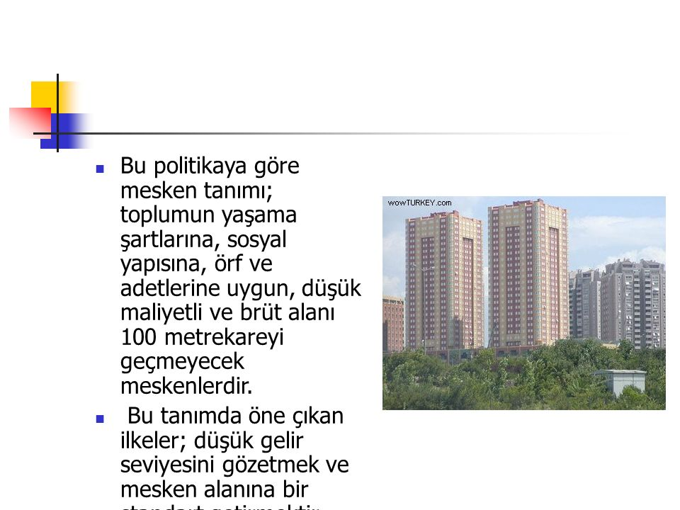 Bu politikaya göre mesken tanımı; toplumun yaşama şartlarına, sosyal yapısına, örf ve adetlerine uygun, düşük maliyetli ve brüt alanı 100 metrekareyi