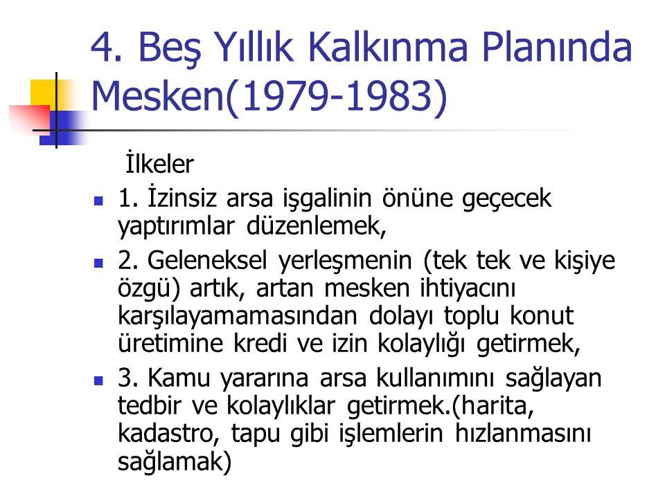 4. Beş Yıllık Kalkınma Planında Mesken(1979-1983) İlkeler 1. İzinsiz arsa işgalinin önüne geçecek yaptırımlar düzenlemek, 2. Geleneksel yerleşmenin (t
