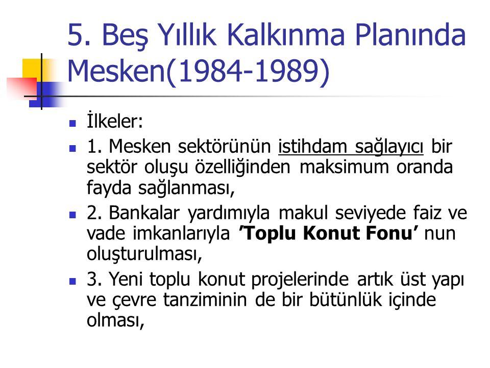 5. Beş Yıllık Kalkınma Planında Mesken(1984-1989) İlkeler: 1. Mesken sektörünün istihdam sağlayıcı bir sektör oluşu özelliğinden maksimum oranda fayda