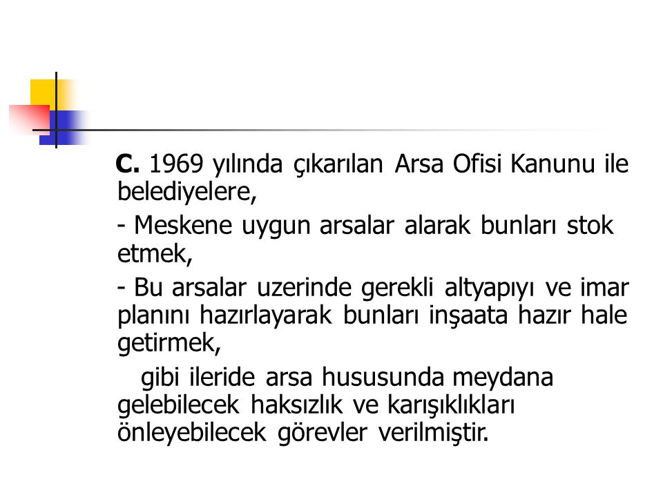 C. 1969 yılında çıkarılan Arsa Ofisi Kanunu ile belediyelere, - Meskene uygun arsalar alarak bunları stok etmek, - Bu arsalar uzerinde gerekli altyapı
