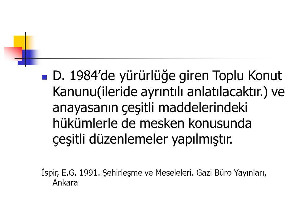 D. 1984'de yürürlüğe giren Toplu Konut Kanunu(ileride ayrıntılı anlatılacaktır.) ve anayasanın çeşitli maddelerindeki hükümlerle de mesken konusunda ç