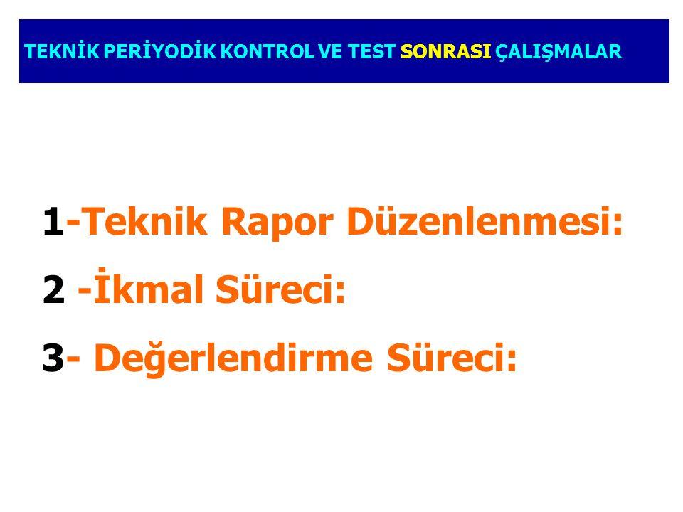 1-Teknik Rapor Düzenlenmesi: 2 -İkmal Süreci: 3- Değerlendirme Süreci: TEKNİK PERİYODİK KONTROL VE TEST SONRASI ÇALIŞMALAR