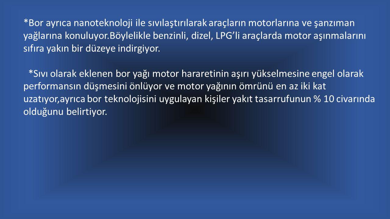*Bor ayrıca nanoteknoloji ile sıvılaştırılarak araçların motorlarına ve şanzıman yağlarına konuluyor.Böylelikle benzinli, dizel, LPG'li araçlarda motor aşınmalarını sıfıra yakın bir düzeye indirgiyor.