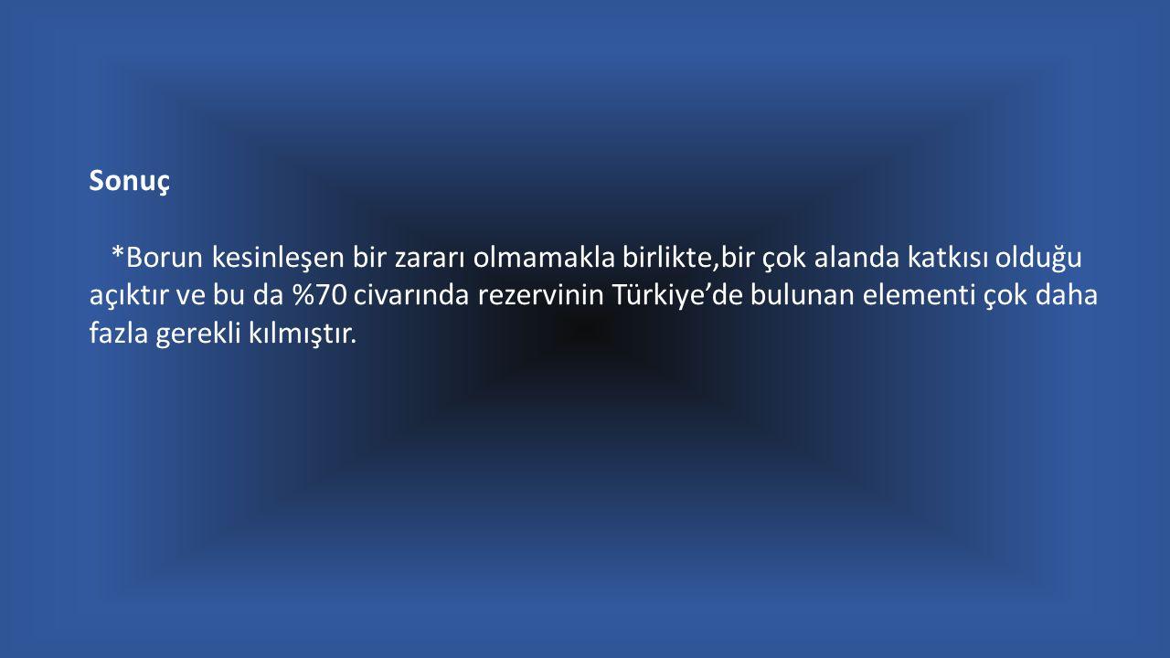 Sonuç *Borun kesinleşen bir zararı olmamakla birlikte,bir çok alanda katkısı olduğu açıktır ve bu da %70 civarında rezervinin Türkiye'de bulunan elementi çok daha fazla gerekli kılmıştır.