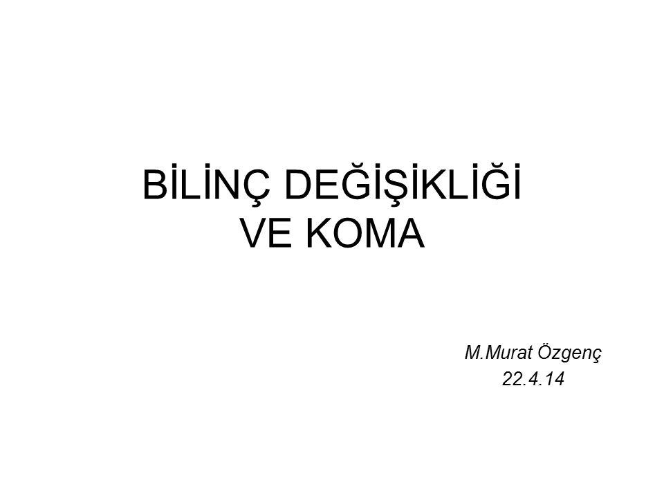 BİLİNÇ DEĞİŞİKLİĞİ VE KOMA M.Murat Özgenç 22.4.14