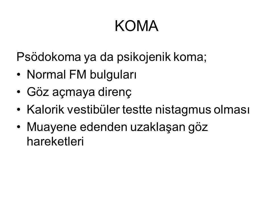 KOMA Psödokoma ya da psikojenik koma; Normal FM bulguları Göz açmaya direnç Kalorik vestibüler testte nistagmus olması Muayene edenden uzaklaşan göz h