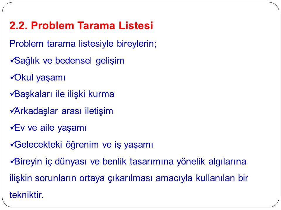 2.2. Problem Tarama Listesi Problem tarama listesiyle bireylerin; Sağlık ve bedensel gelişim Okul yaşamı Başkaları ile ilişki kurma Arkadaşlar arası i