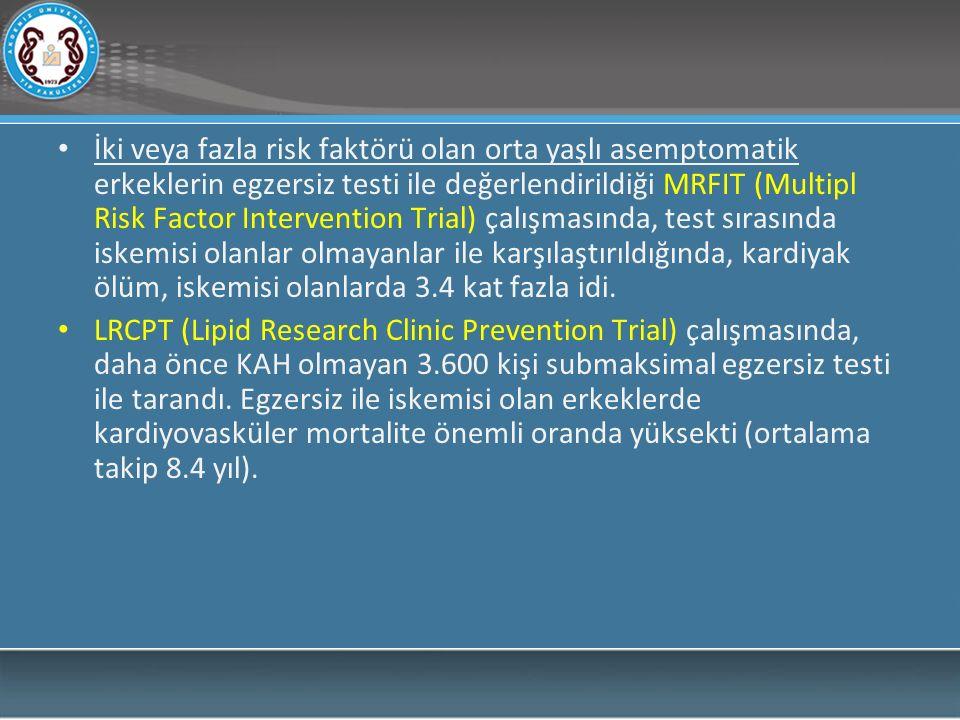 İki veya fazla risk faktörü olan orta yaşlı asemptomatik erkeklerin egzersiz testi ile değerlendirildiği MRFIT (Multipl Risk Factor Intervention Trial) çalışmasında, test sırasında iskemisi olanlar olmayanlar ile karşılaştırıldığında, kardiyak ölüm, iskemisi olanlarda 3.4 kat fazla idi.