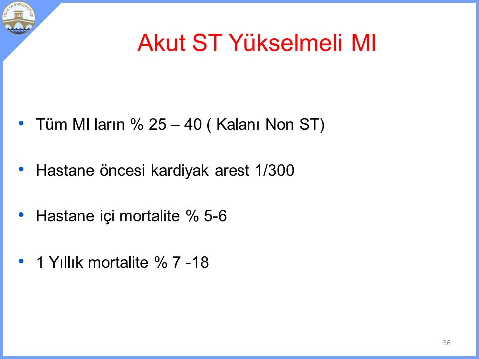 Akut ST Yükselmeli MI Tüm MI ların % 25 – 40 ( Kalanı Non ST) Hastane öncesi kardiyak arest 1/300 Hastane içi mortalite % 5-6 1 Yıllık mortalite % 7 -18 36