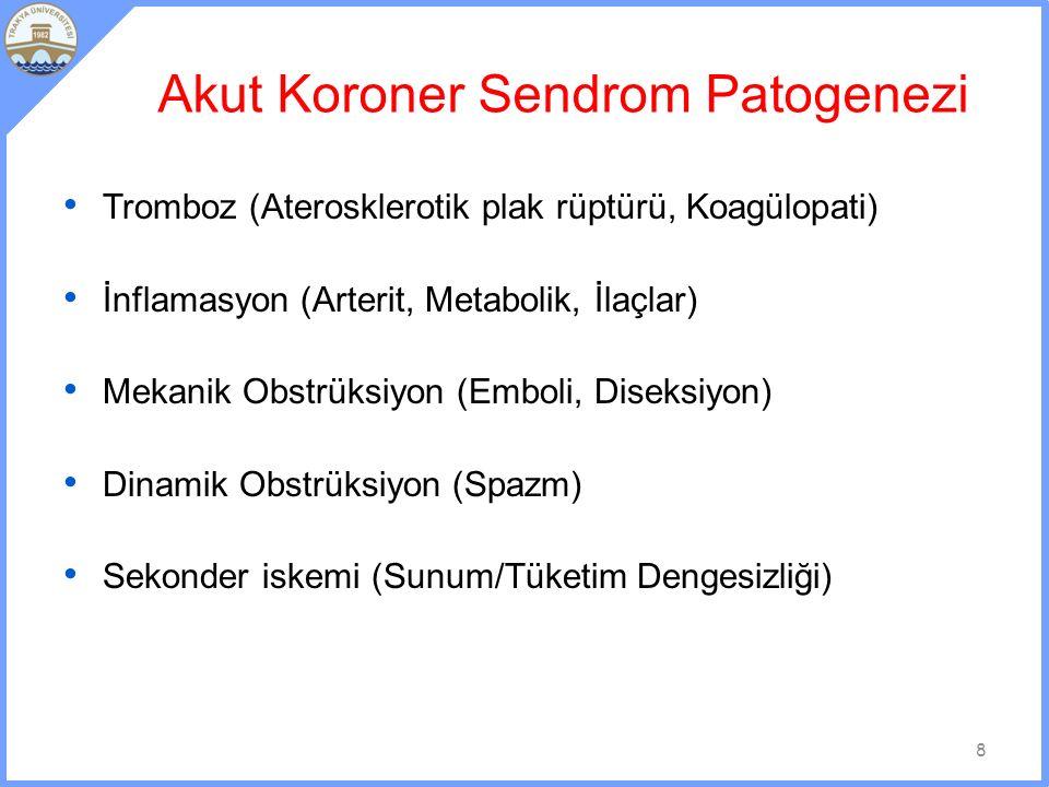 Akut Koroner Sendrom Patogenezi Tromboz (Aterosklerotik plak rüptürü, Koagülopati) İnflamasyon (Arterit, Metabolik, İlaçlar) Mekanik Obstrüksiyon (Emboli, Diseksiyon) Dinamik Obstrüksiyon (Spazm) Sekonder iskemi (Sunum/Tüketim Dengesizliği) 8