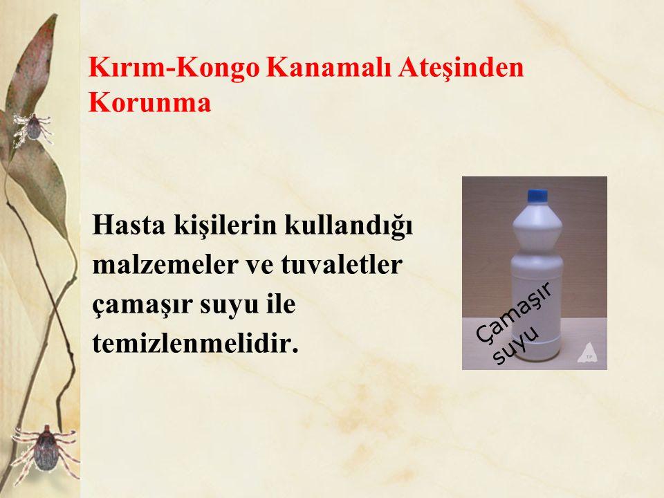 Kırım-Kongo Kanamalı Ateşinden Korunma Hasta kişilerin kullandığı malzemeler ve tuvaletler çamaşır suyu ile temizlenmelidir. Çamaşır suyu