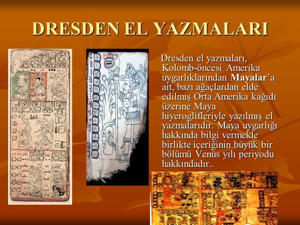 DRESDEN EL YAZMALARI Dresden el yazmaları, Kolomb-öncesi Amerika uygarlıklarından Mayalar'a ait, bazı ağaçlardan elde edilmiş Orta Amerika kağıdı üzerine Maya hiyeroglifleriyle yazılmış el yazmalarıdır.