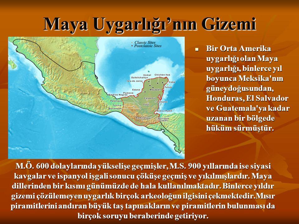 Maya Uygarlığı'nın Gizemi Bir Orta Amerika uygarlığı olan Maya uygarlığı, binlerce yıl boyunca Meksika nın güneydoğusundan, Honduras, El Salvador ve Guatemala ya kadar uzanan bir bölgede hüküm sürmüştür.