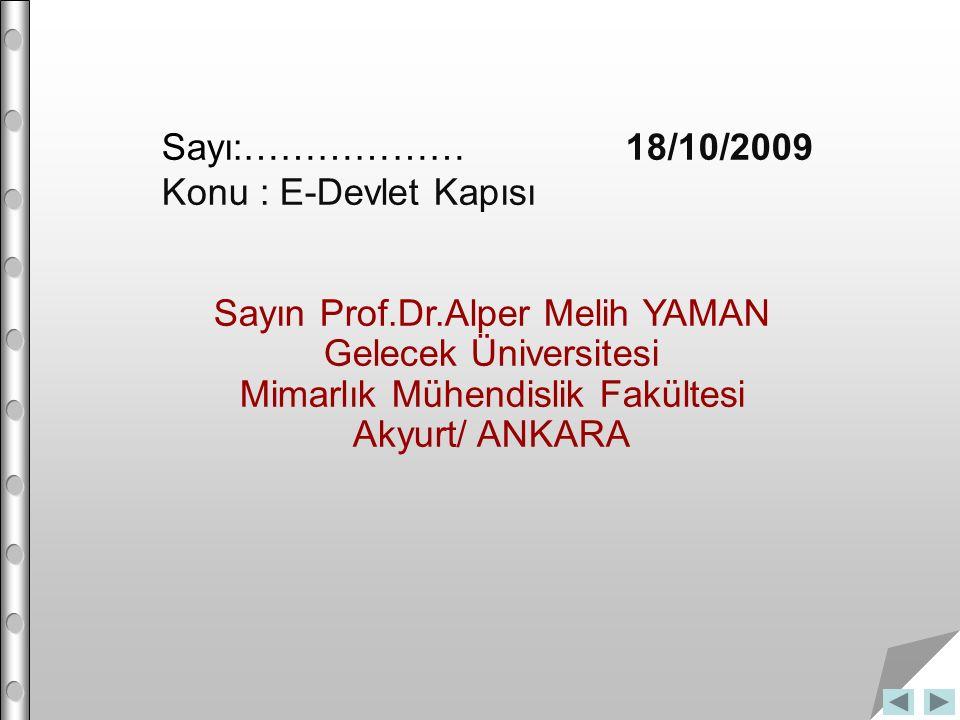 Sayı:……………… 18/10/2009 Konu : E-Devlet Kapısı Sayın Prof.Dr.Alper Melih YAMAN Gelecek Üniversitesi Mimarlık Mühendislik Fakültesi Akyurt/ ANKARA